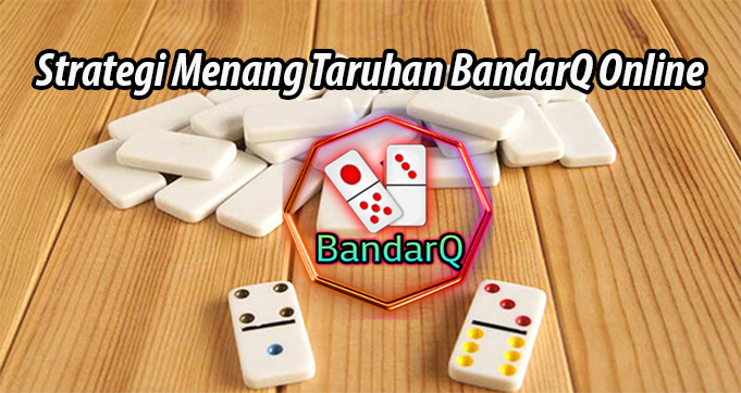 Strategi Menang Taruhan BandarQ Online